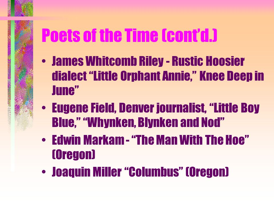 Poets of the Time (cont'd.) James Whitcomb Riley - Rustic Hoosier dialect Little Orphant Annie, Knee Deep in June Eugene Field, Denver journalist, Little Boy Blue, Whynken, Blynken and Nod Edwin Markam - The Man With The Hoe (Oregon) Joaquin Miller Columbus (Oregon)