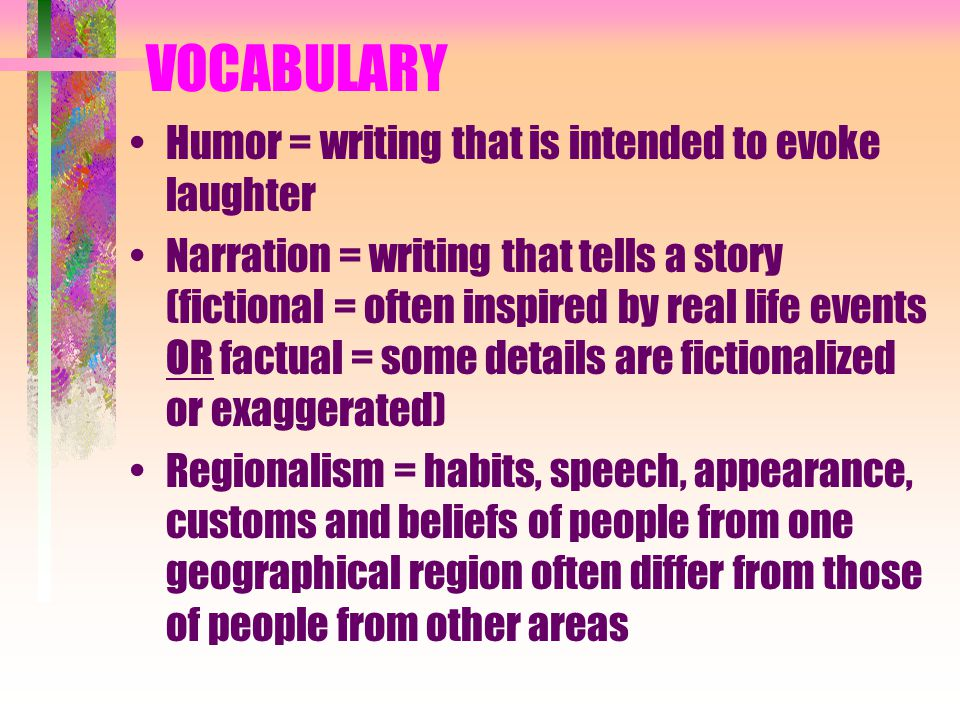 VOCABULARY Humor = writing that is intended to evoke laughter Narration = writing that tells a story (fictional = often inspired by real life events OR factual = some details are fictionalized or exaggerated) Regionalism = habits, speech, appearance, customs and beliefs of people from one geographical region often differ from those of people from other areas