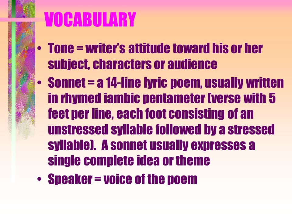 VOCABULARY Tone = writer's attitude toward his or her subject, characters or audience Sonnet = a 14-line lyric poem, usually written in rhymed iambic pentameter (verse with 5 feet per line, each foot consisting of an unstressed syllable followed by a stressed syllable).