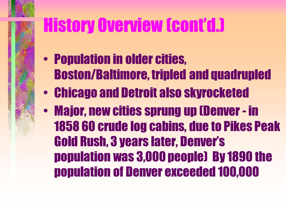 History Overview (cont'd.) Population in older cities, Boston/Baltimore, tripled and quadrupled Chicago and Detroit also skyrocketed Major, new cities sprung up (Denver - in 1858 60 crude log cabins, due to Pikes Peak Gold Rush, 3 years later, Denver's population was 3,000 people) By 1890 the population of Denver exceeded 100,000