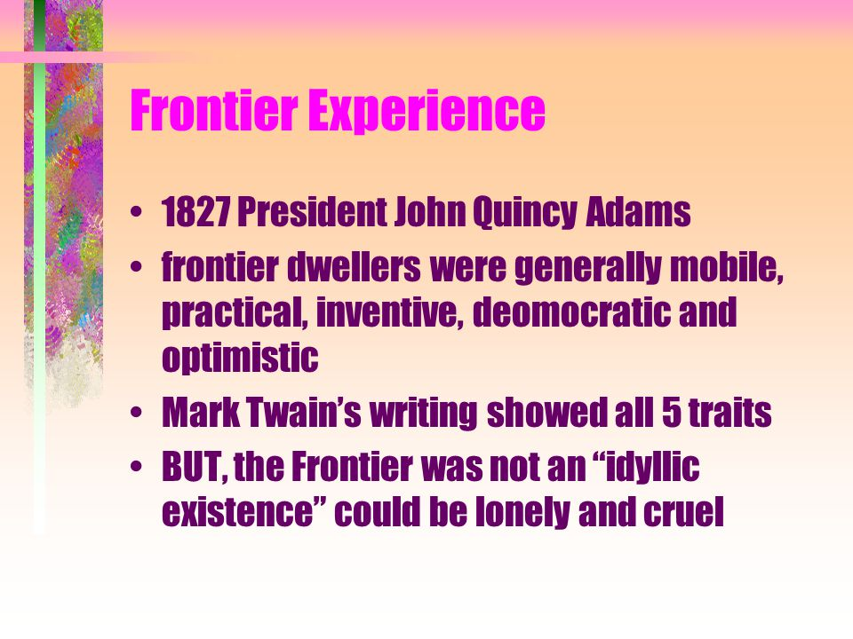 Frontier Experience 1827 President John Quincy Adams frontier dwellers were generally mobile, practical, inventive, deomocratic and optimistic Mark Twain's writing showed all 5 traits BUT, the Frontier was not an idyllic existence could be lonely and cruel