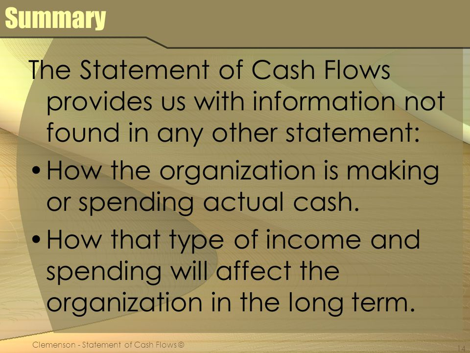 Clemenson - Statement of Cash Flows © 14 Summary The Statement of Cash Flows provides us with information not found in any other statement: How the organization is making or spending actual cash.