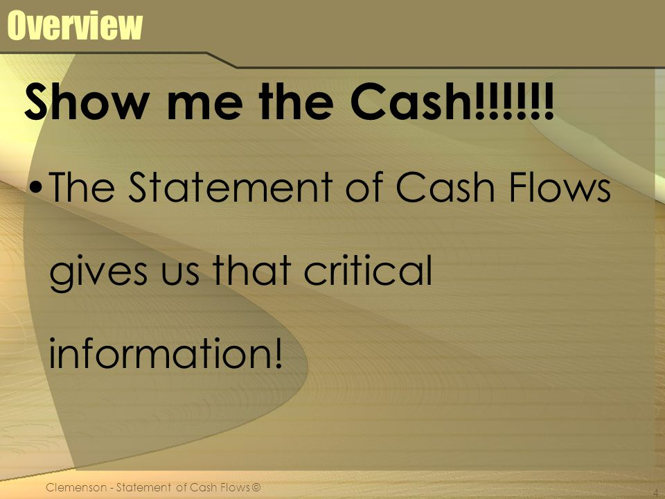 Clemenson - Statement of Cash Flows © 4 Overview Show me the Cash!!!!!.