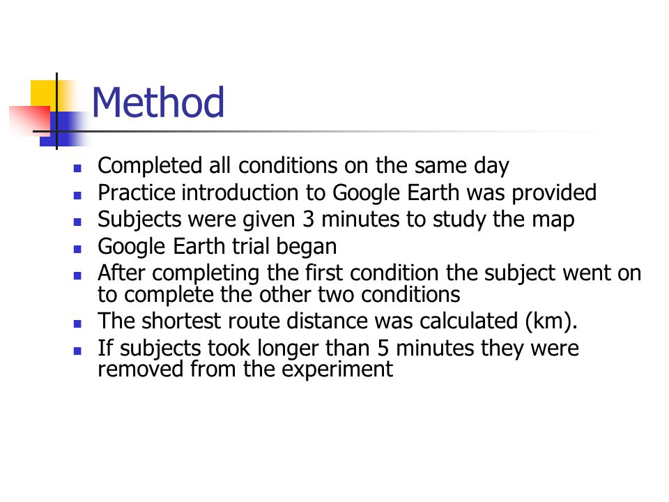 Method Completed all conditions on the same day Practice introduction to Google Earth was provided Subjects were given 3 minutes to study the map Google Earth trial began After completing the first condition the subject went on to complete the other two conditions The shortest route distance was calculated (km).
