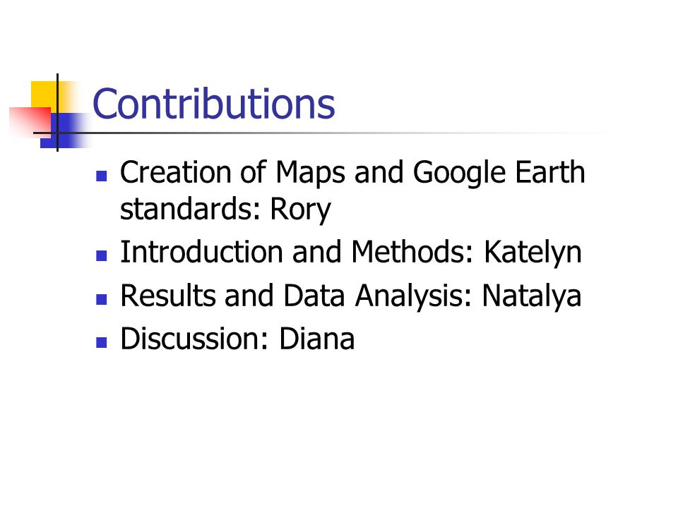 Contributions Creation of Maps and Google Earth standards: Rory Introduction and Methods: Katelyn Results and Data Analysis: Natalya Discussion: Diana