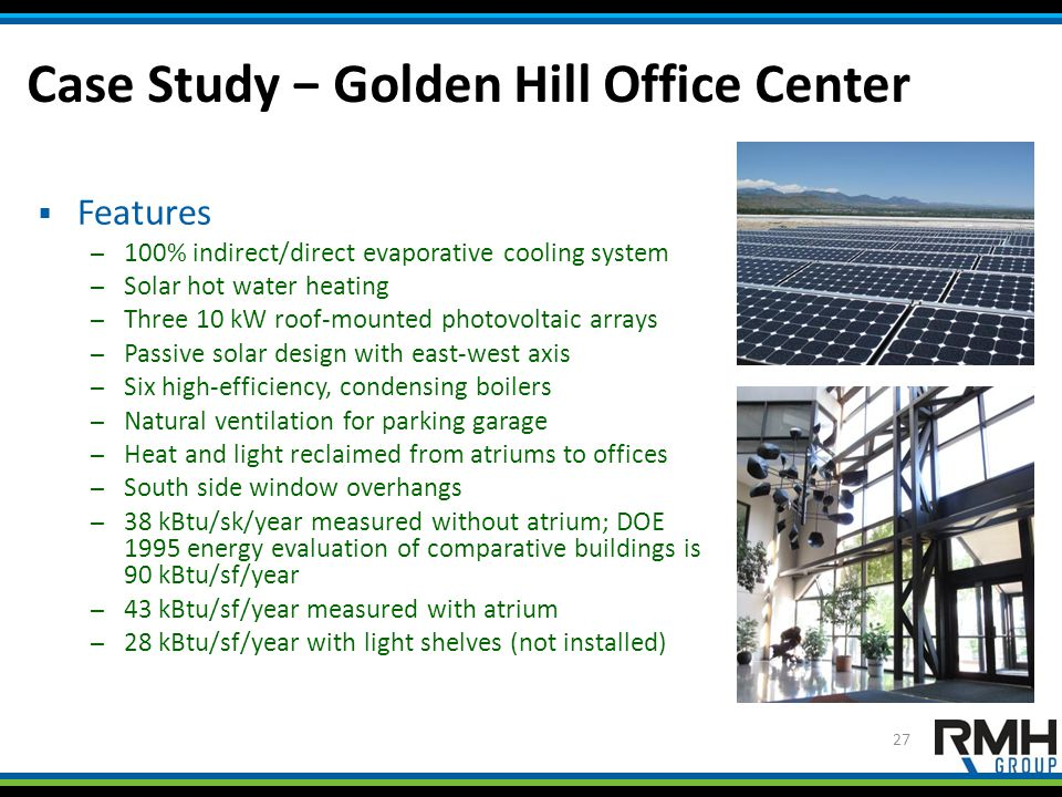 Case Study − Golden Hill Office Center 27  Features – 100% indirect/direct evaporative cooling system – Solar hot water heating – Three 10 kW roof-mounted photovoltaic arrays – Passive solar design with east-west axis – Six high-efficiency, condensing boilers – Natural ventilation for parking garage – Heat and light reclaimed from atriums to offices – South side window overhangs – 38 kBtu/sk/year measured without atrium; DOE 1995 energy evaluation of comparative buildings is 90 kBtu/sf/year – 43 kBtu/sf/year measured with atrium – 28 kBtu/sf/year with light shelves (not installed)