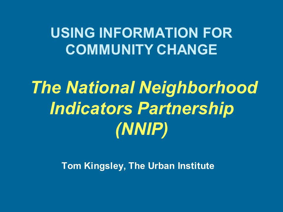 USING INFORMATION FOR COMMUNITY CHANGE The National Neighborhood Indicators Partnership (NNIP) Tom Kingsley, The Urban Institute