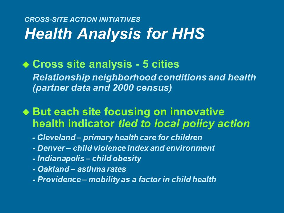 CROSS-SITE ACTION INITIATIVES Health Analysis for HHS u Cross site analysis - 5 cities Relationship neighborhood conditions and health (partner data and 2000 census) u But each site focusing on innovative health indicator tied to local policy action - Cleveland – primary health care for children - Denver – child violence index and environment - Indianapolis – child obesity - Oakland – asthma rates - Providence – mobility as a factor in child health