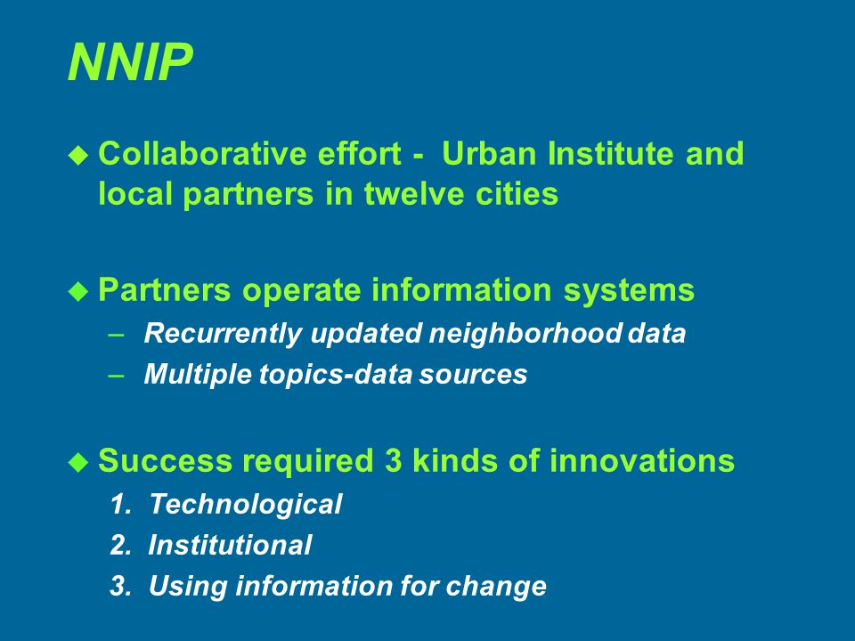 NNIP u Collaborative effort - Urban Institute and local partners in twelve cities u Partners operate information systems – Recurrently updated neighborhood data – Multiple topics-data sources u Success required 3 kinds of innovations 1.