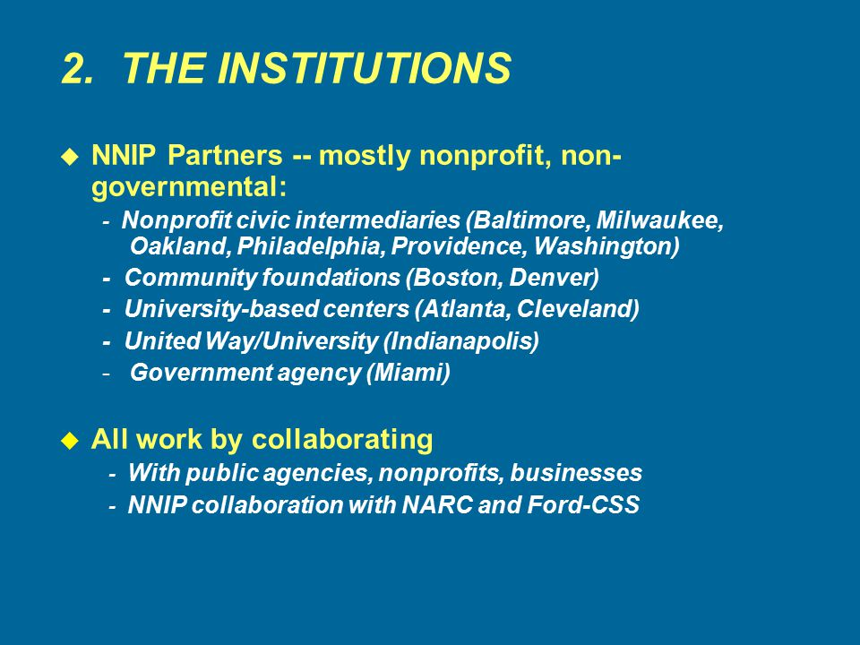 2. THE INSTITUTIONS u NNIP Partners -- mostly nonprofit, non- governmental: - Nonprofit civic intermediaries (Baltimore, Milwaukee, Oakland, Philadelp