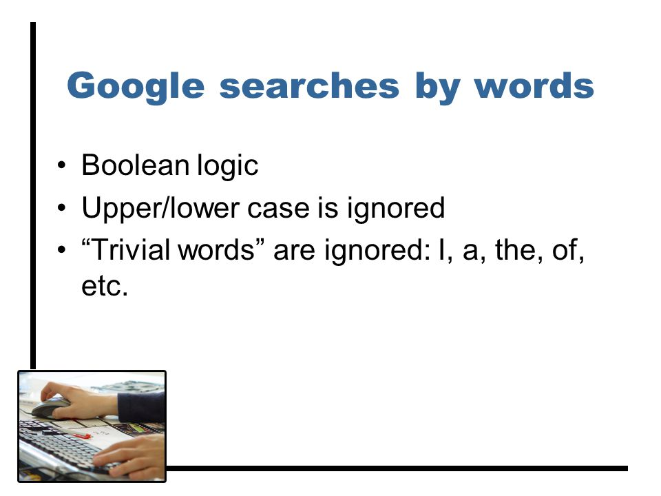 Google searches by words Boolean logic Upper/lower case is ignored Trivial words are ignored: I, a, the, of, etc.