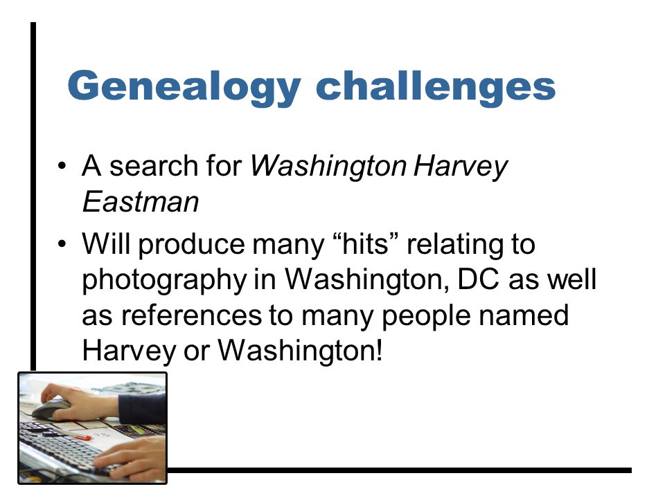 Genealogy challenges A search for Washington Harvey Eastman Will produce many hits relating to photography in Washington, DC as well as references to many people named Harvey or Washington!