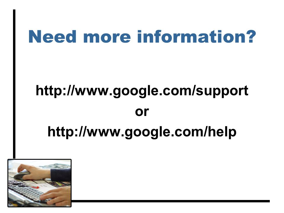 Need more information? http://www.google.com/support or http://www.google.com/help