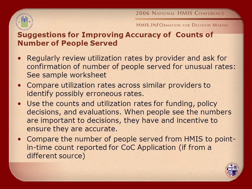 Suggestions for Improving Accuracy of Counts of Number of People Served Regularly review utilization rates by provider and ask for confirmation of number of people served for unusual rates: See sample worksheet Compare utilization rates across similar providers to identify possibly erroneous rates.