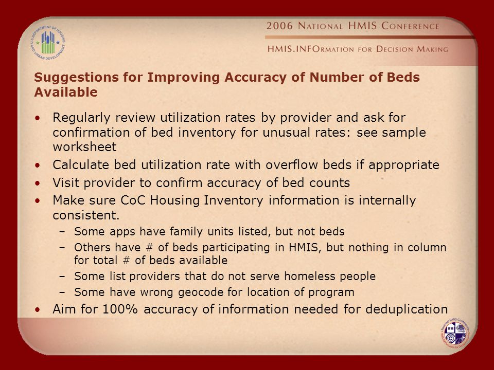 Suggestions for Improving Accuracy of Number of Beds Available Regularly review utilization rates by provider and ask for confirmation of bed inventory for unusual rates: see sample worksheet Calculate bed utilization rate with overflow beds if appropriate Visit provider to confirm accuracy of bed counts Make sure CoC Housing Inventory information is internally consistent.