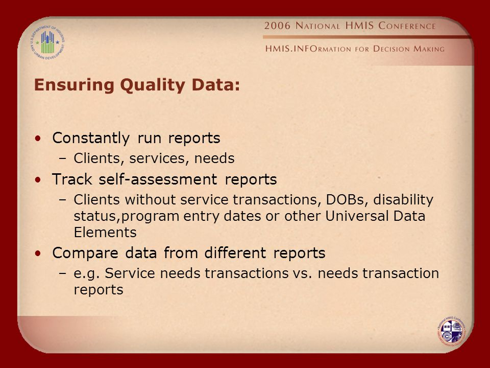 Ensuring Quality Data: Constantly run reports –Clients, services, needs Track self-assessment reports –Clients without service transactions, DOBs, disability status,program entry dates or other Universal Data Elements Compare data from different reports –e.g.