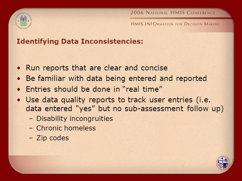 Identifying Data Inconsistencies: Run reports that are clear and concise Be familiar with data being entered and reported Entries should be done in real time Use data quality reports to track user entries (i.e.
