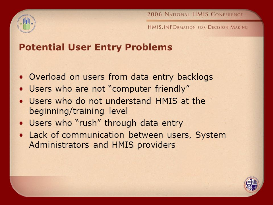 Potential User Entry Problems Overload on users from data entry backlogs Users who are not computer friendly Users who do not understand HMIS at the beginning/training level Users who rush through data entry Lack of communication between users, System Administrators and HMIS providers