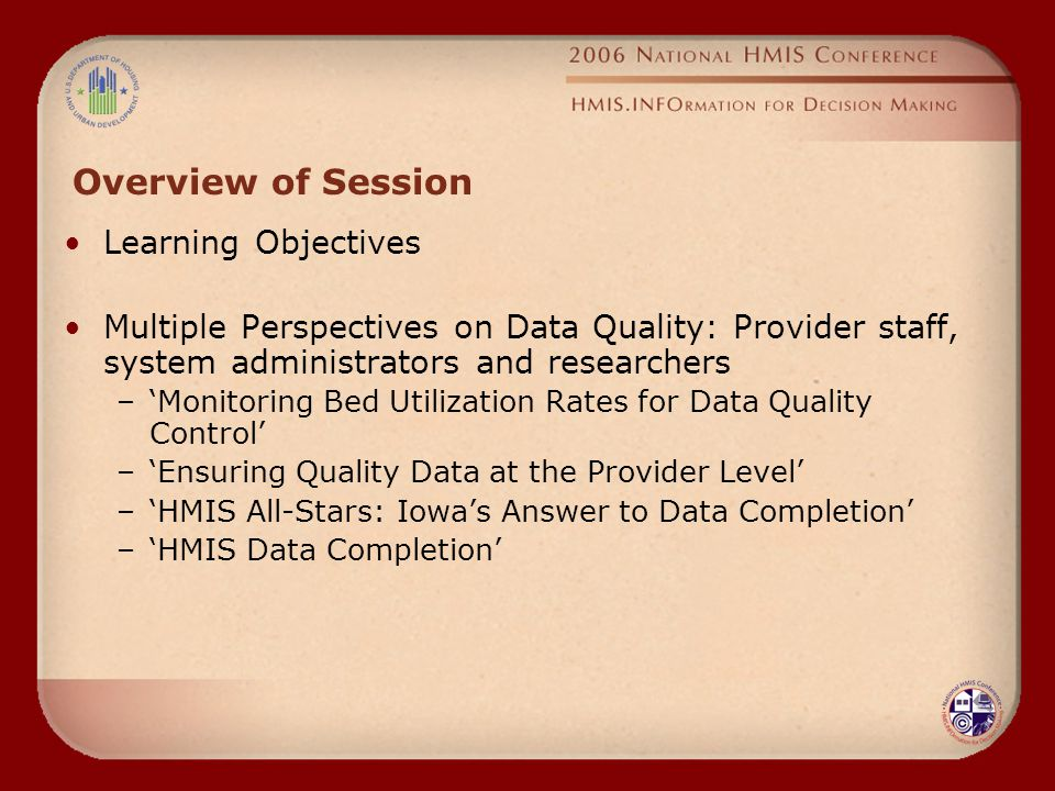 Overview of Session Learning Objectives Multiple Perspectives on Data Quality: Provider staff, system administrators and researchers –'Monitoring Bed Utilization Rates for Data Quality Control' –'Ensuring Quality Data at the Provider Level' –'HMIS All-Stars: Iowa's Answer to Data Completion' –'HMIS Data Completion'