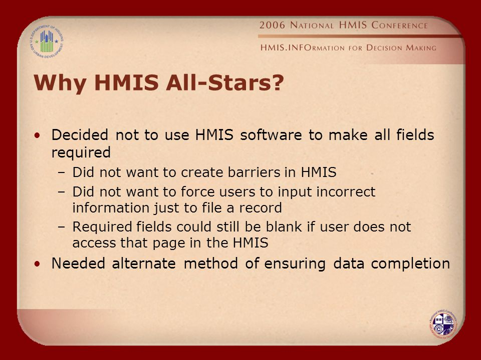 Why HMIS All-Stars? Decided not to use HMIS software to make all fields required –Did not want to create barriers in HMIS –Did not want to force users