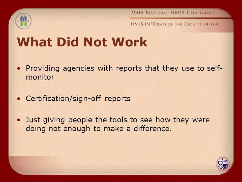 What Did Not Work Providing agencies with reports that they use to self- monitor Certification/sign-off reports Just giving people the tools to see how they were doing not enough to make a difference.