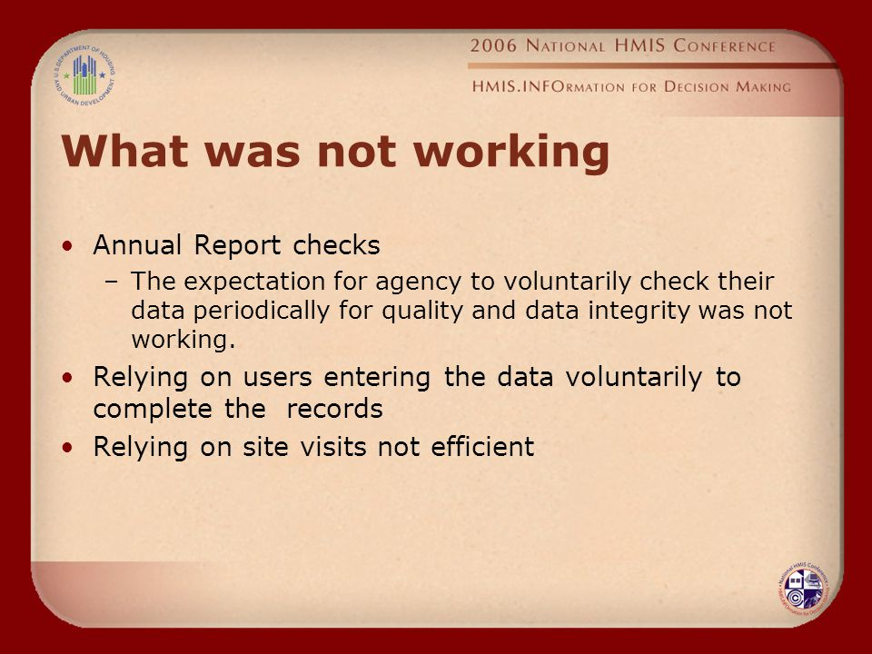 What was not working Annual Report checks –The expectation for agency to voluntarily check their data periodically for quality and data integrity was not working.