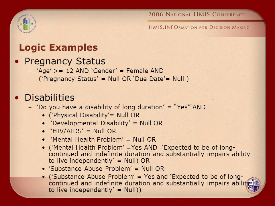 Logic Examples Pregnancy Status –'Age' >= 12 AND 'Gender' = Female AND – ('Pregnancy Status' = Null OR 'Due Date'= Null ) Disabilities –'Do you have a disability of long duration' = Yes AND ('Physical Disability'= Null OR 'Developmental Disability' = Null OR 'HIV/AIDS' = Null OR 'Mental Health Problem' = Null OR ('Mental Health Problem' =Yes AND 'Expected to be of long- continued and indefinite duration and substantially impairs ability to live independently' = Null) OR 'Substance Abuse Problem' = Null OR ('Substance Abuse Problem' = Yes and 'Expected to be of long- continued and indefinite duration and substantially impairs ability to live independently' = Null))