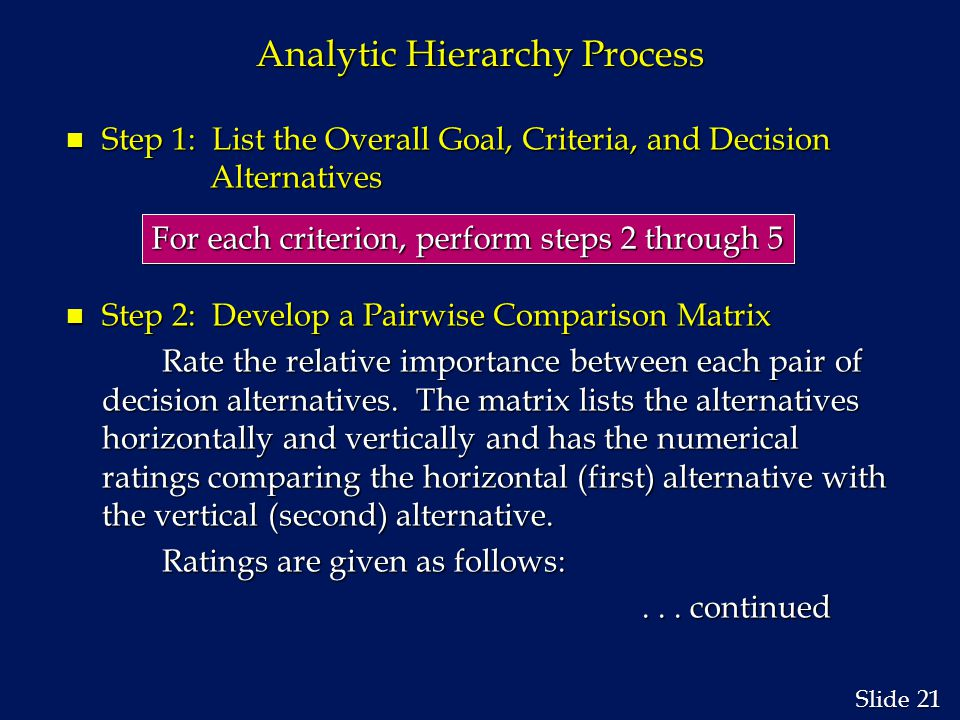 21 Slide Analytic Hierarchy Process n Step 1: List the Overall Goal, Criteria, and Decision Alternatives n Step 2: Develop a Pairwise Comparison Matrix Rate the relative importance between each pair of decision alternatives.