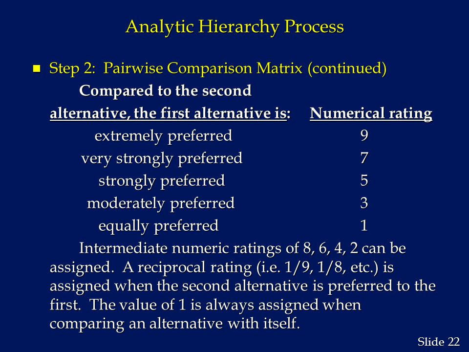 22 Slide Analytic Hierarchy Process n Step 2: Pairwise Comparison Matrix (continued) Compared to the second alternative, the first alternative is: Numerical rating extremely preferred 9 extremely preferred 9 very strongly preferred 7 very strongly preferred 7 strongly preferred 5 strongly preferred 5 moderately preferred 3 moderately preferred 3 equally preferred 1 equally preferred 1 Intermediate numeric ratings of 8, 6, 4, 2 can be assigned.