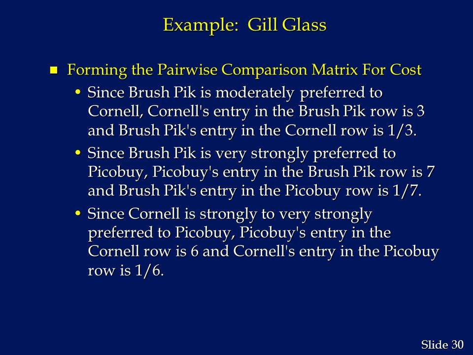 30 Slide Example: Gill Glass n Forming the Pairwise Comparison Matrix For Cost Since Brush Pik is moderately preferred to Cornell, Cornell s entry in the Brush Pik row is 3 and Brush Pik s entry in the Cornell row is 1/3.Since Brush Pik is moderately preferred to Cornell, Cornell s entry in the Brush Pik row is 3 and Brush Pik s entry in the Cornell row is 1/3.