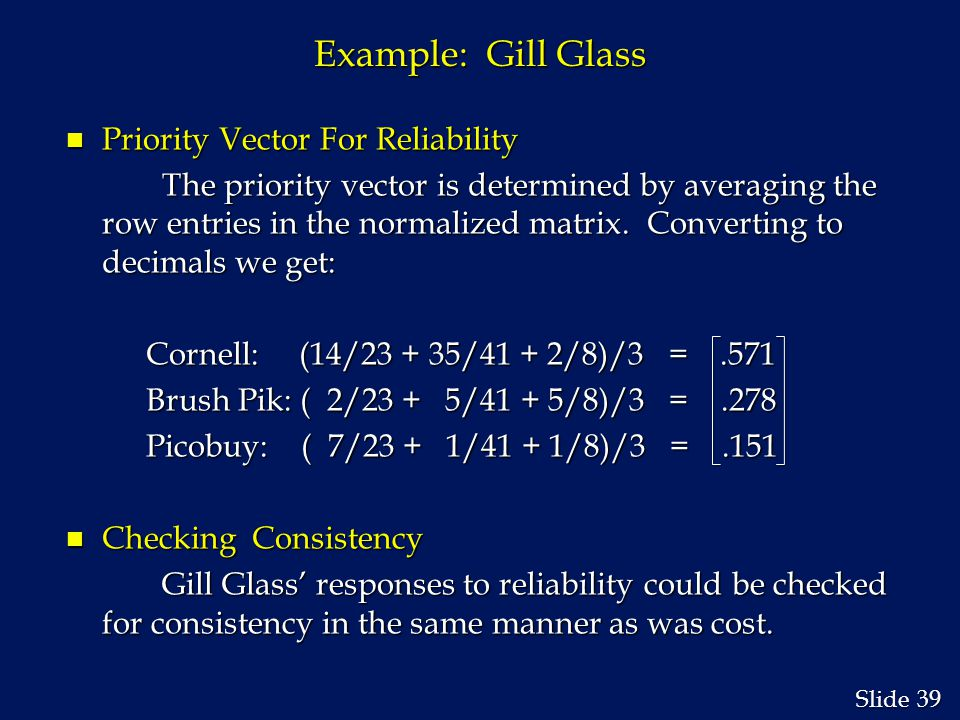39 Slide Example: Gill Glass n Priority Vector For Reliability The priority vector is determined by averaging the row entries in the normalized matrix.