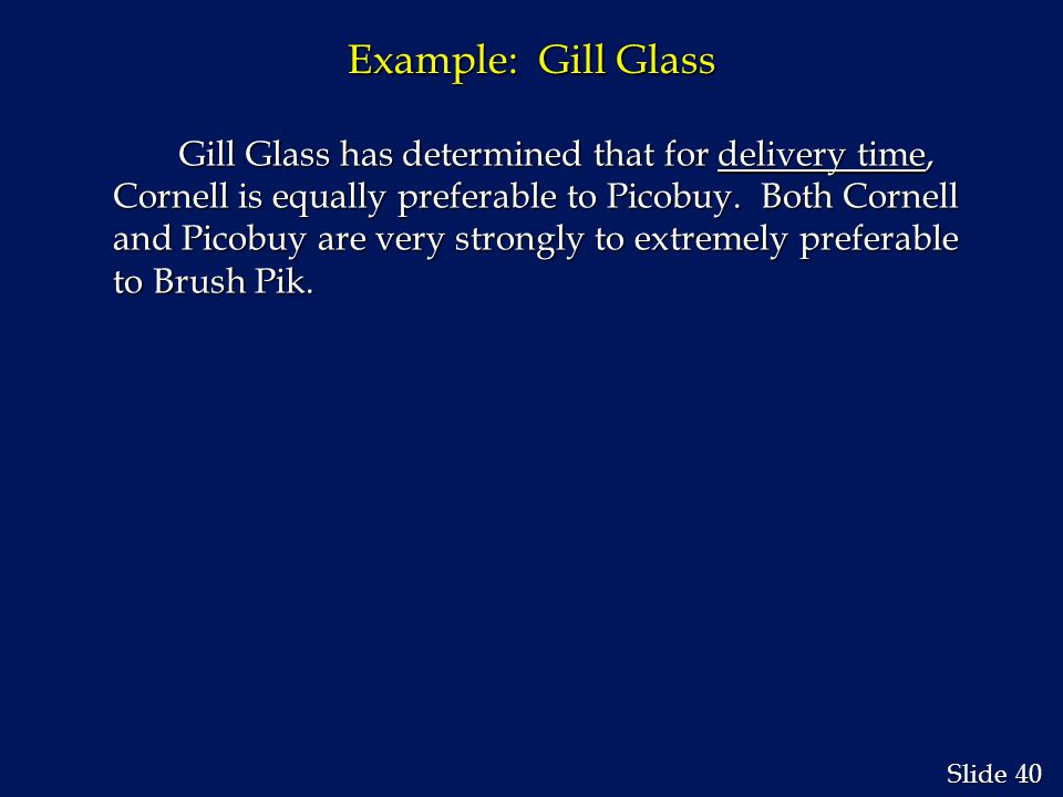 40 Slide Example: Gill Glass Gill Glass has determined that for delivery time, Cornell is equally preferable to Picobuy.