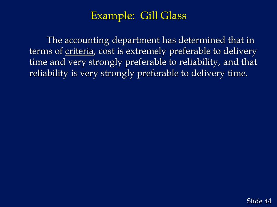 44 Slide Example: Gill Glass The accounting department has determined that in terms of criteria, cost is extremely preferable to delivery time and very strongly preferable to reliability, and that reliability is very strongly preferable to delivery time.