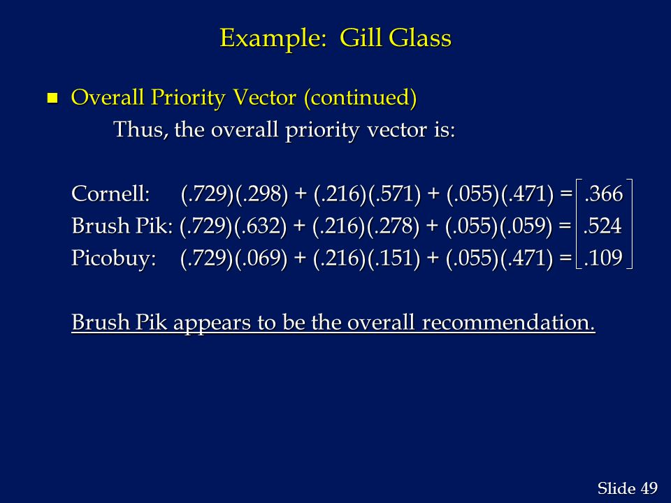 49 Slide Example: Gill Glass n Overall Priority Vector (continued) Thus, the overall priority vector is: Cornell:(.729)(.298) + (.216)(.571) + (.055)(.471) =.366 Brush Pik: (.729)(.632) + (.216)(.278) + (.055)(.059) =.524 Picobuy: (.729)(.069) + (.216)(.151) + (.055)(.471) =.109 Brush Pik appears to be the overall recommendation.