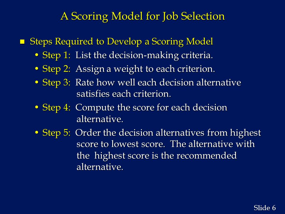 7 7 Slide A Scoring Model for Job Selection n Mathematical Model S j =   w i r ij S j =   w i r ijiwhere: r ij = rating for criterion i and decision alternative j S j = score for decision alternative j