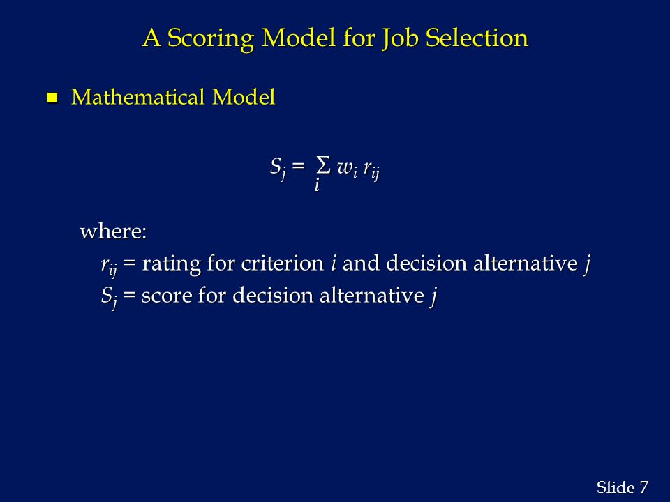 7 7 Slide A Scoring Model for Job Selection n Mathematical Model S j =   w i r ij S j =   w i r ijiwhere: r ij = rating for criterion i and decision alternative j S j = score for decision alternative j