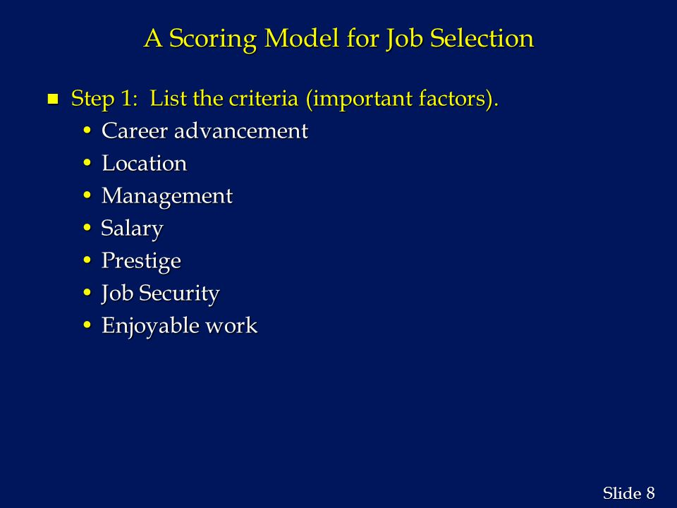 8 8 Slide A Scoring Model for Job Selection n Step 1: List the criteria (important factors).