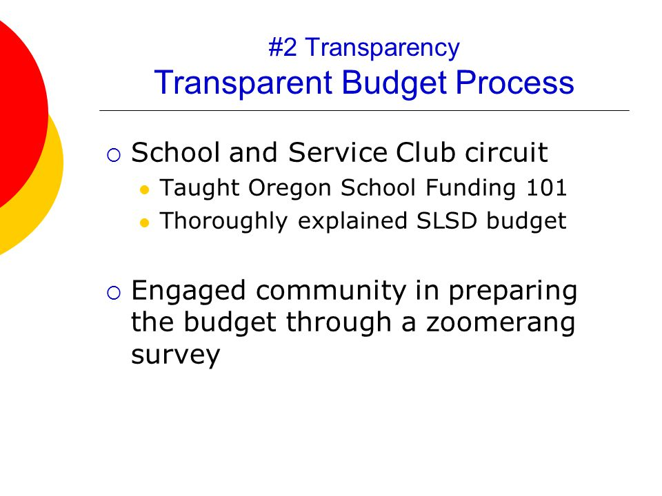 #2 Transparency Transparent Budget Process  School and Service Club circuit Taught Oregon School Funding 101 Thoroughly explained SLSD budget  Engaged community in preparing the budget through a zoomerang survey