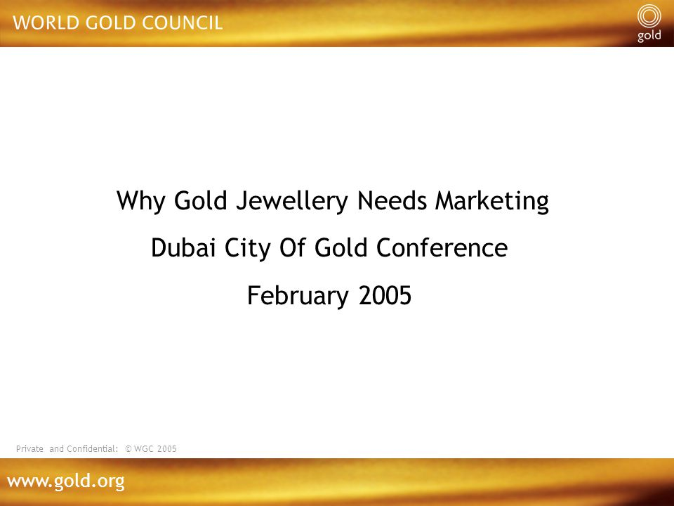 www.gold.org Why Gold Jewellery Needs Marketing Dubai City Of Gold Conference February 2005 Private and Confidential: © WGC 2005