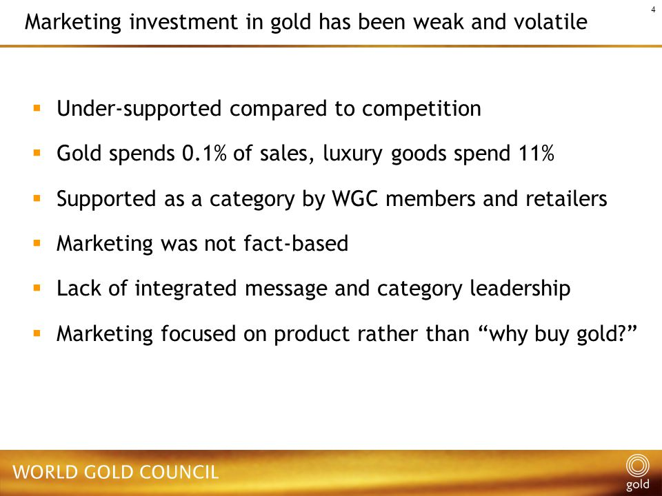 4 Marketing investment in gold has been weak and volatile  Under-supported compared to competition  Gold spends 0.1% of sales, luxury goods spend 11%  Supported as a category by WGC members and retailers  Marketing was not fact-based  Lack of integrated message and category leadership  Marketing focused on product rather than why buy gold