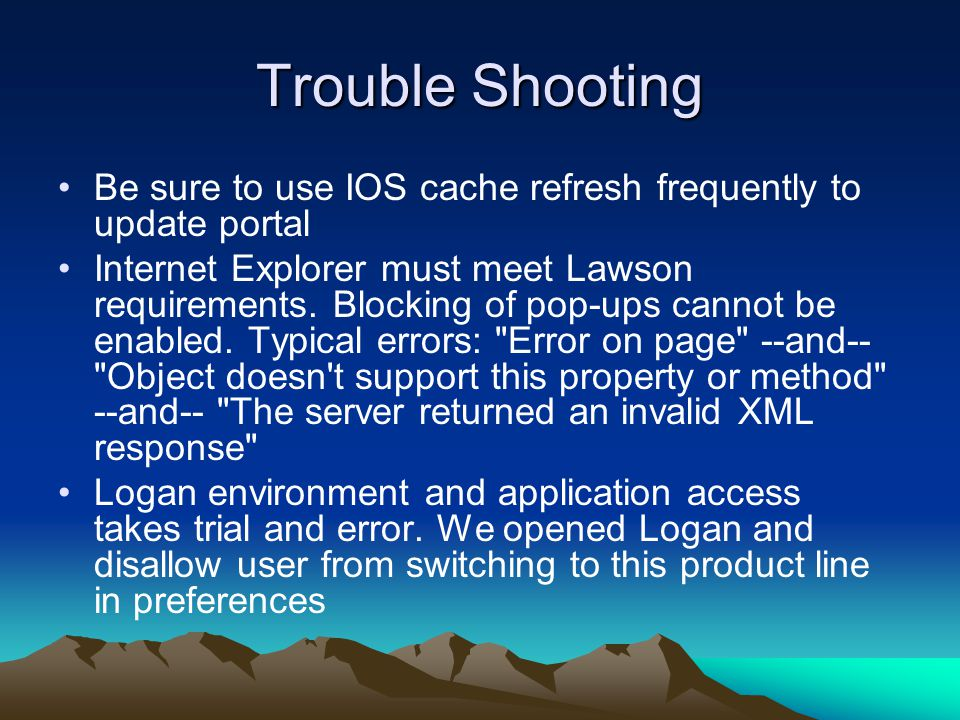 Trouble Shooting Be sure to use IOS cache refresh frequently to update portal Internet Explorer must meet Lawson requirements.