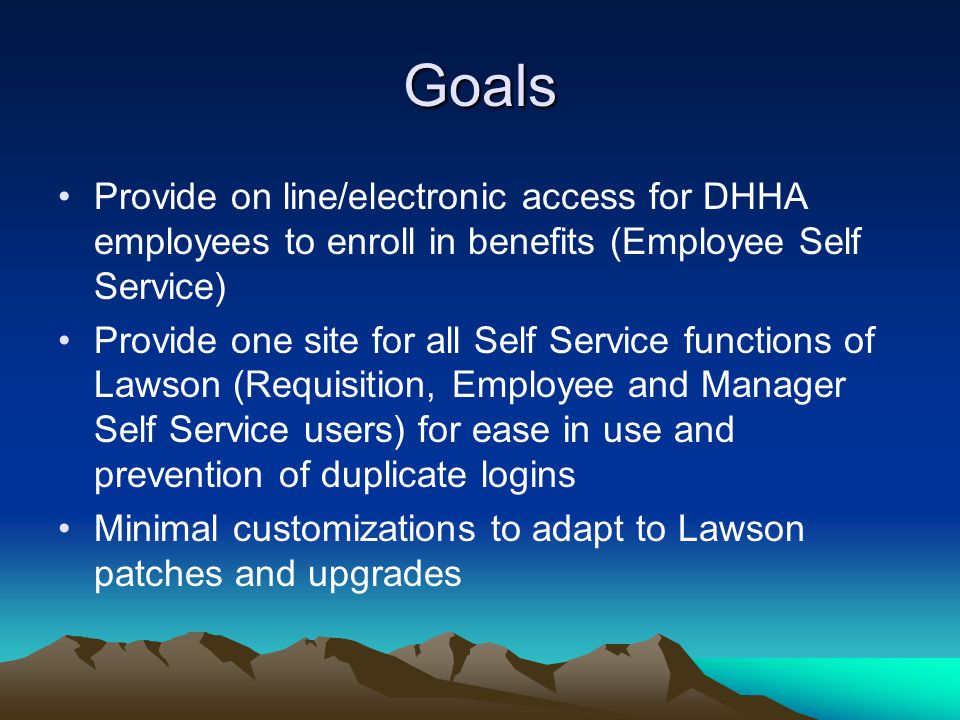 Goals Provide on line/electronic access for DHHA employees to enroll in benefits (Employee Self Service) Provide one site for all Self Service functions of Lawson (Requisition, Employee and Manager Self Service users) for ease in use and prevention of duplicate logins Minimal customizations to adapt to Lawson patches and upgrades