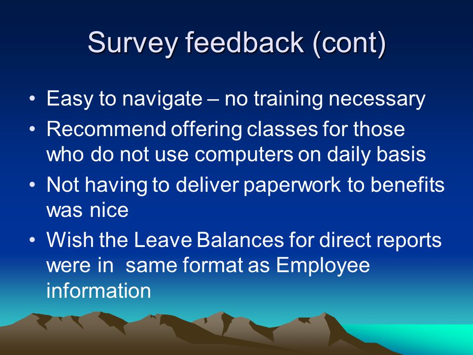 Survey feedback (cont) Easy to navigate – no training necessary Recommend offering classes for those who do not use computers on daily basis Not having to deliver paperwork to benefits was nice Wish the Leave Balances for direct reports were in same format as Employee information