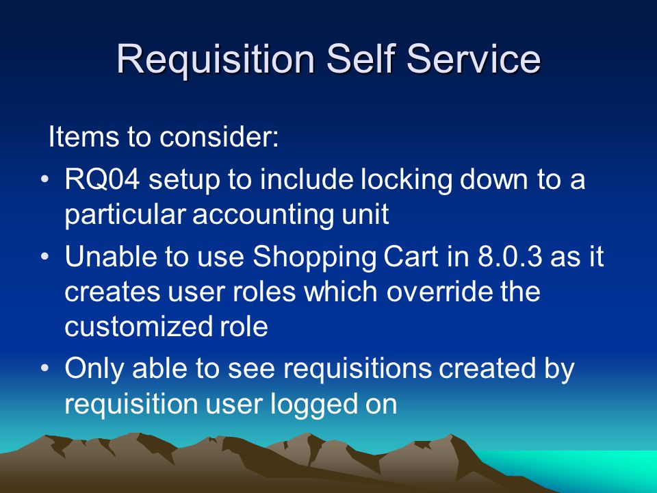 Requisition Self Service Items to consider: RQ04 setup to include locking down to a particular accounting unit Unable to use Shopping Cart in 8.0.3 as it creates user roles which override the customized role Only able to see requisitions created by requisition user logged on