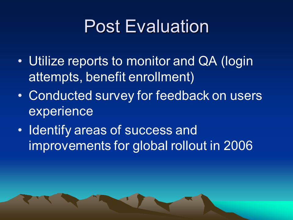 Post Evaluation Utilize reports to monitor and QA (login attempts, benefit enrollment) Conducted survey for feedback on users experience Identify areas of success and improvements for global rollout in 2006