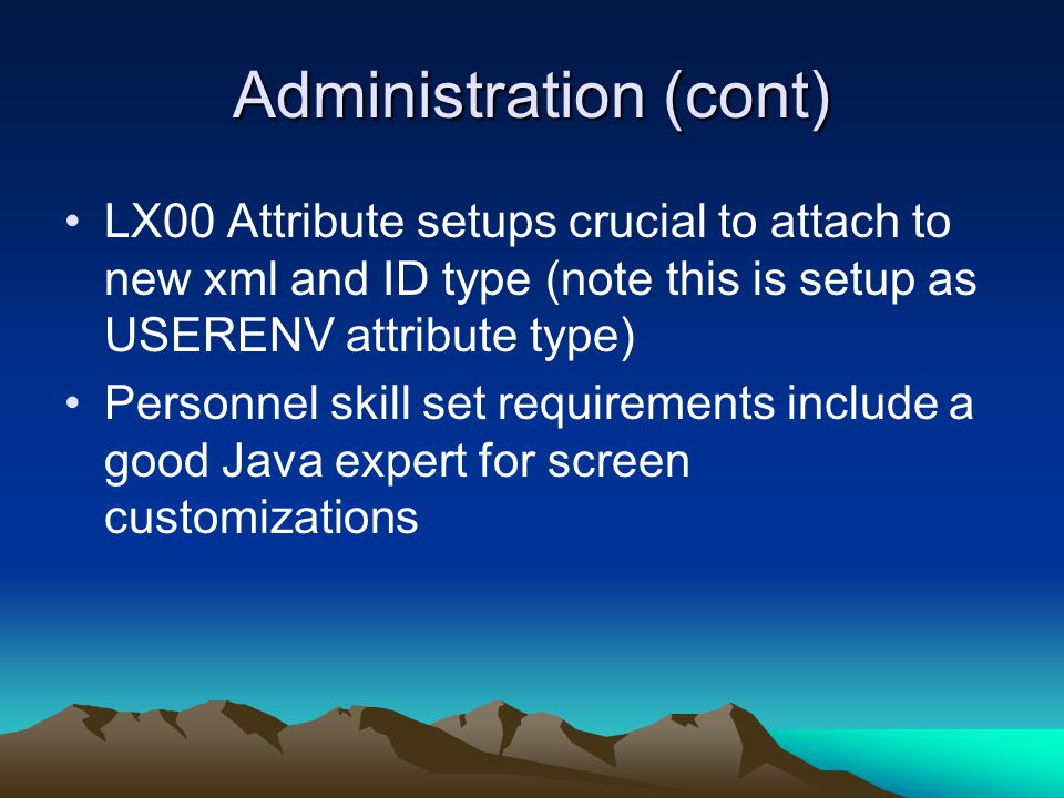 Administration (cont) LX00 Attribute setups crucial to attach to new xml and ID type (note this is setup as USERENV attribute type) Personnel skill set requirements include a good Java expert for screen customizations