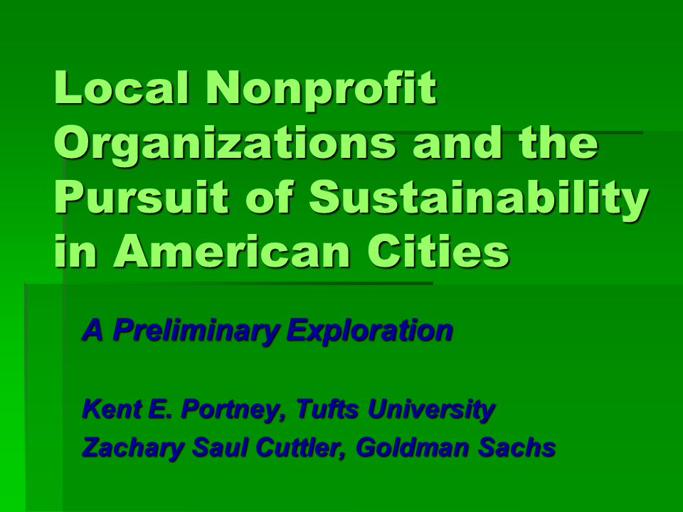 Local Nonprofit Organizations and the Pursuit of Sustainability in American Cities A Preliminary Exploration Kent E.