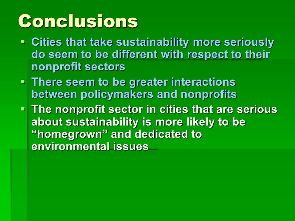 Conclusions  Cities that take sustainability more seriously do seem to be different with respect to their nonprofit sectors  There seem to be greater interactions between policymakers and nonprofits  The nonprofit sector in cities that are serious about sustainability is more likely to be homegrown and dedicated to environmental issues