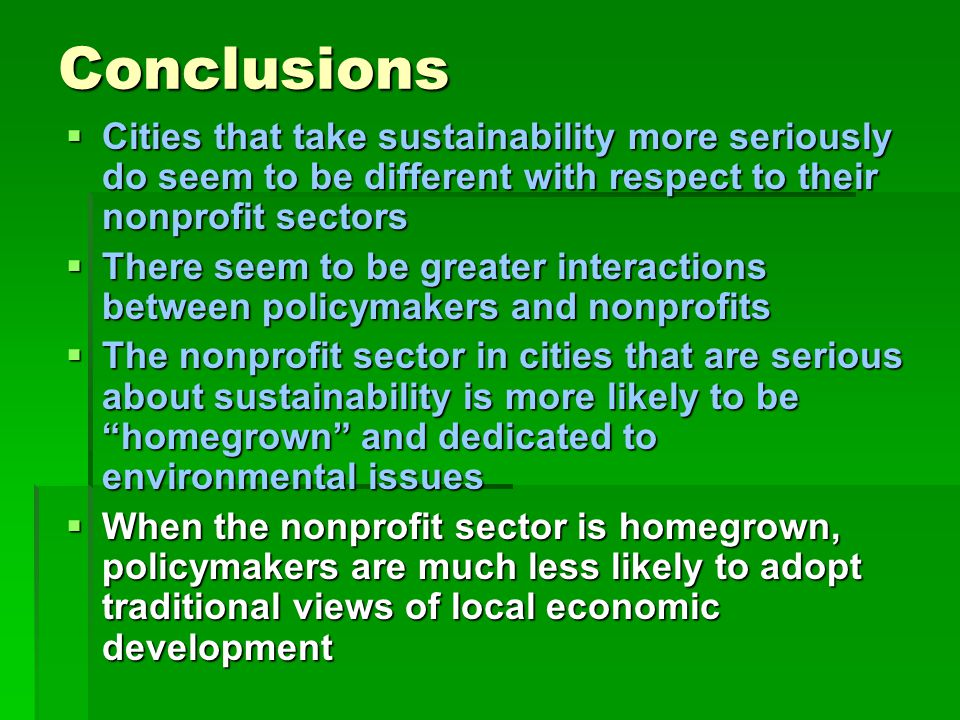 Conclusions  Cities that take sustainability more seriously do seem to be different with respect to their nonprofit sectors  There seem to be greater interactions between policymakers and nonprofits  The nonprofit sector in cities that are serious about sustainability is more likely to be homegrown and dedicated to environmental issues  When the nonprofit sector is homegrown, policymakers are much less likely to adopt traditional views of local economic development