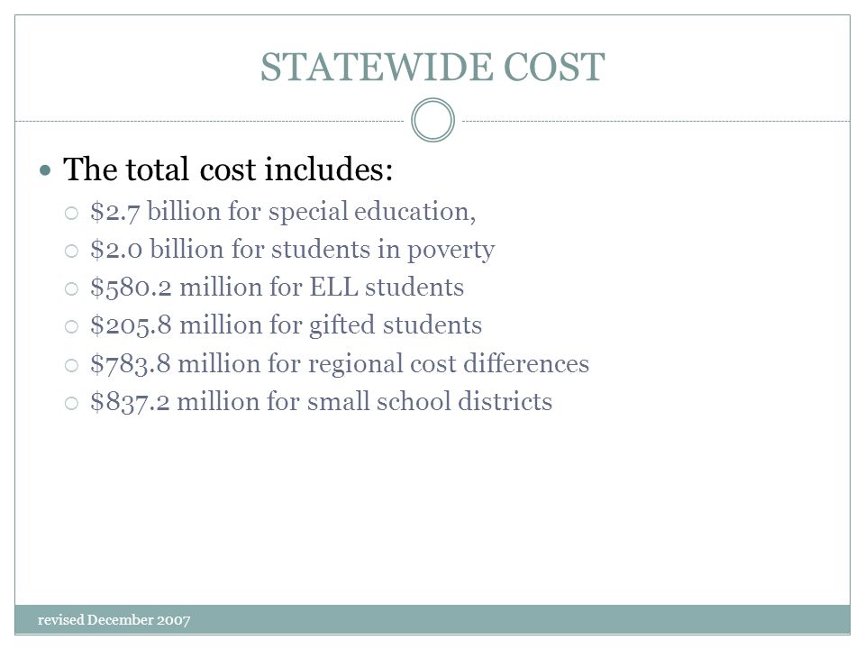 revised December 2007 STATEWIDE COST The total cost includes:  $2.7 billion for special education,  $2.0 billion for students in poverty  $580.2 mi